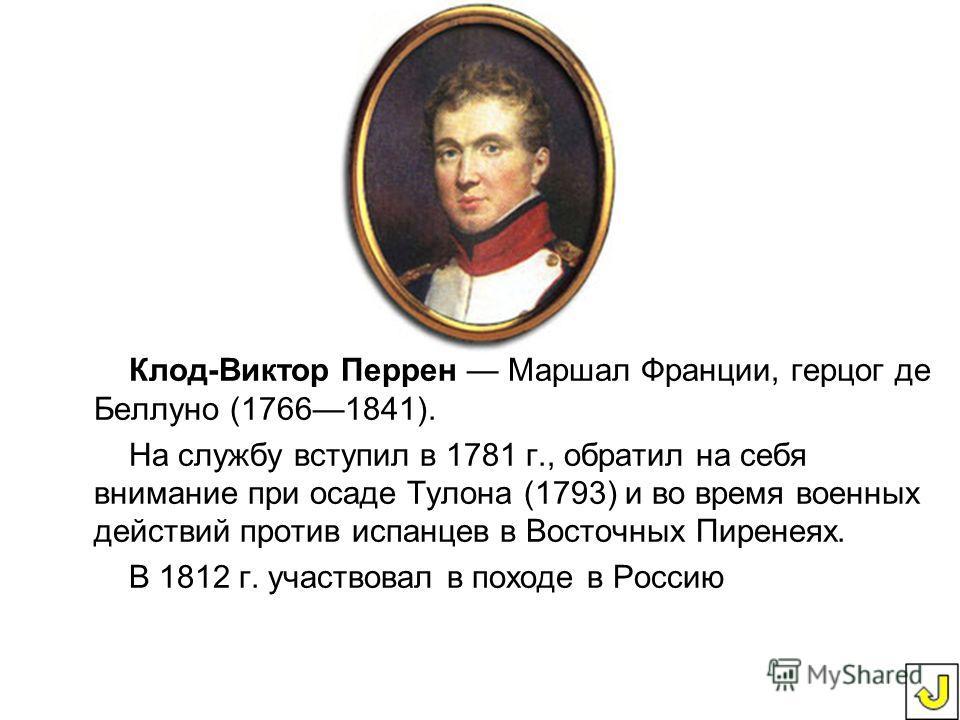 Клод-Виктор Перрен Маршал Франции, герцог де Беллуно (1766 1841). На службу вступил в 1781 г., обратил на себя внимание при осаде Тулона (1793) и во время военных действий против испанцев в Восточных Пиренеях. В 1812 г. участвовал в походе в Россию