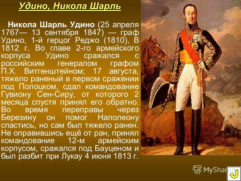 Удино, Никола Шарль Никола Шарль Удино (25 апреля 1767 13 сентября 1847) граф Удино, 1-й герцог Реджо (1810), В 1812 г. Во главе 2-го армейского корпуса Удино сражался с российским генералом графом П.Х. Витгенштейном; 17 августа, тяжело раненый в пер