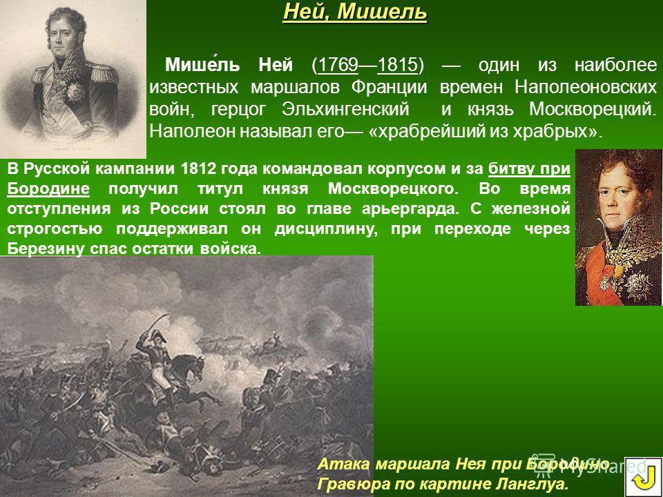 Ней, Мишель Мише́ль Ней (17691815) один из наиболее известных маршалов Франции времен Наполеоновских войн, герцог Эльхингенский и князь Москворецкий. Наполеон называл его «храбрейший из храбрых». В Русской кампании 1812 года командовал корпусом и за