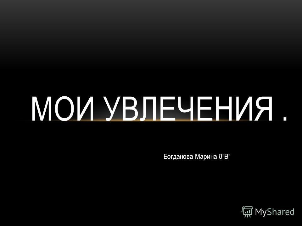 Богданова Марина 8В МОИ УВЛЕЧЕНИЯ.