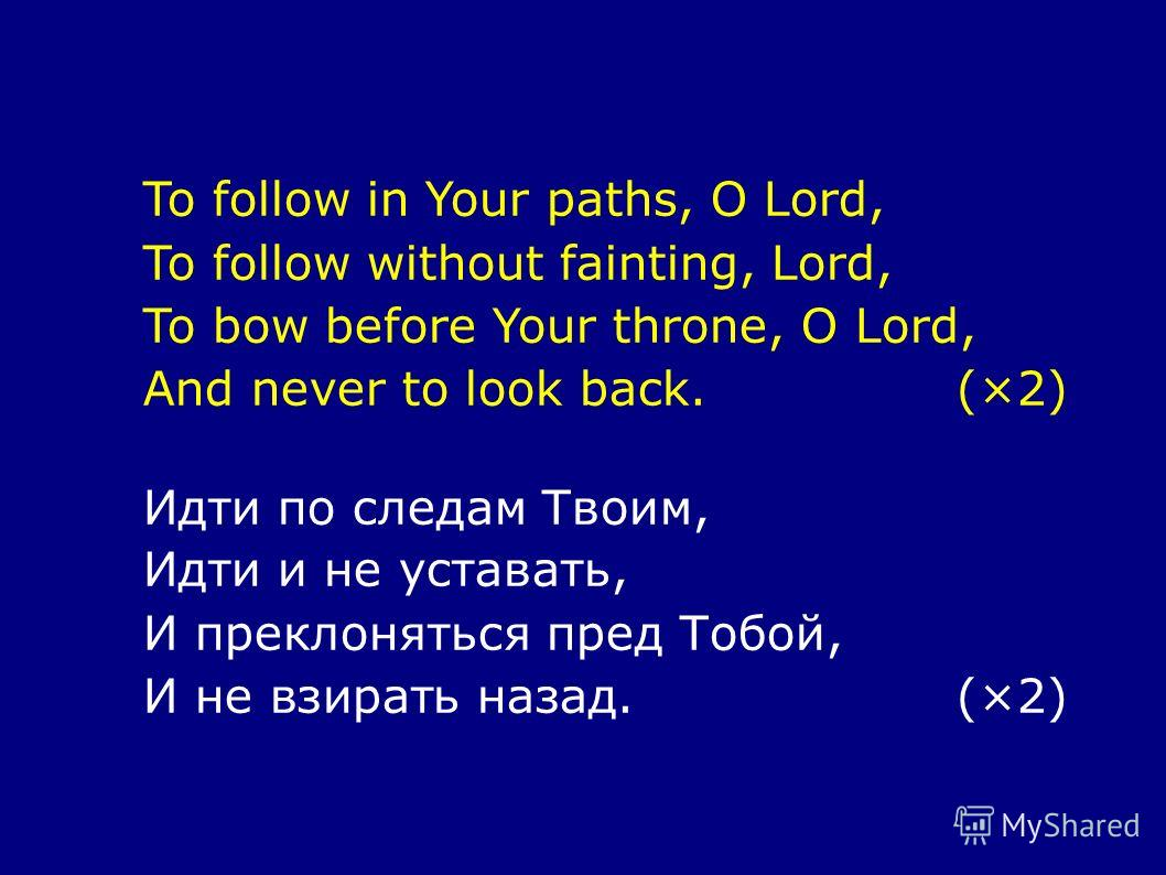 To follow in Your paths, O Lord, To follow without fainting, Lord, To bow before Your throne, O Lord, And never to look back.(×2) Идти по следам Твоим, Идти и не уставать, И преклоняться пред Тобой, И не взирать назад.(×2)
