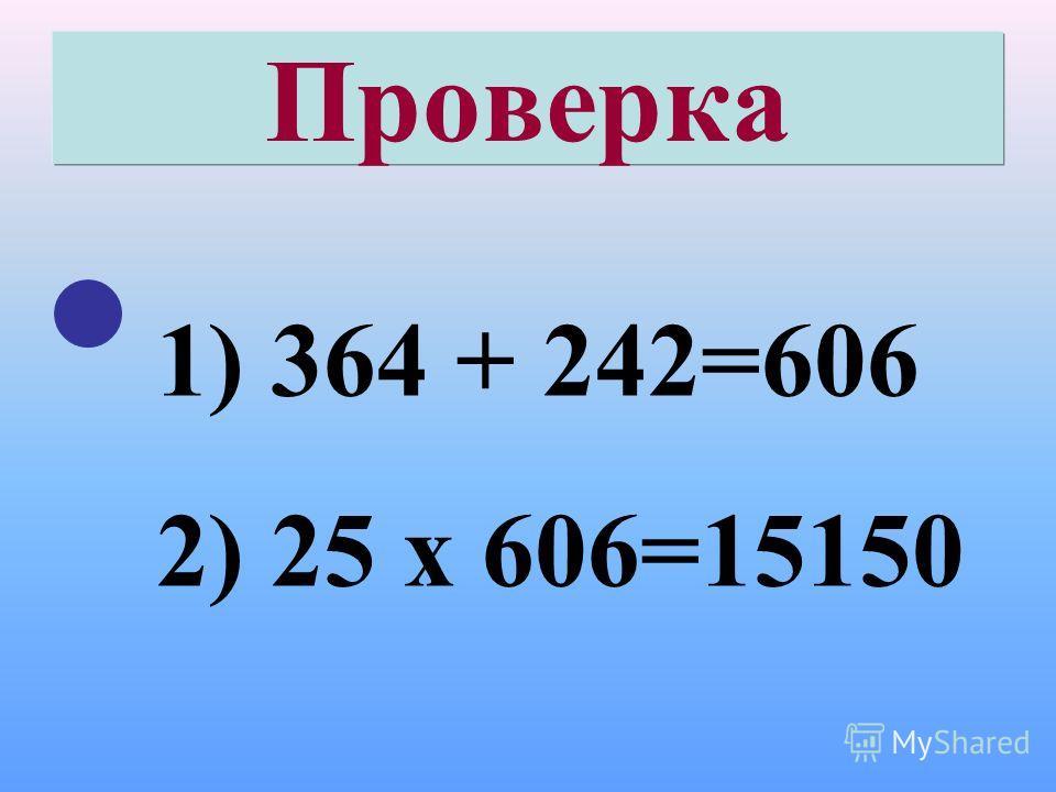 Проверка 1) 364 + 242=606 2) 25 х 606=15150