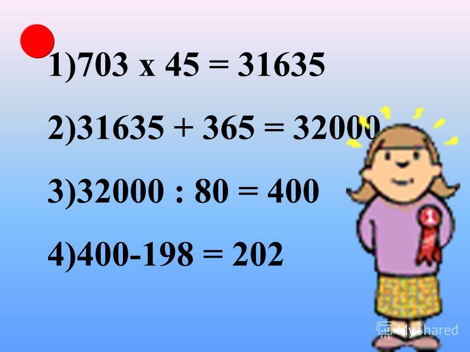 1)703 х 45 = 31635 2)31635 + 365 = 32000 3)32000 : 80 = 400 4)400-198 = 202