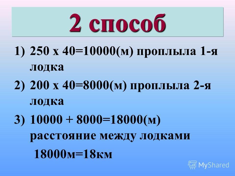 2 способ 1)250 х 40=10000(м) проплыла 1-я лодка 2)200 х 40=8000(м) проплыла 2-я лодка 3)10000 + 8000=18000(м) расстояние между лодками 18000м=18км