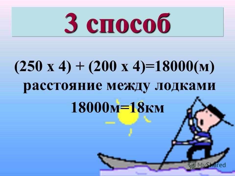 3 способ (250 х 4) + (200 х 4)=18000(м) расстояние между лодками 18000м=18км
