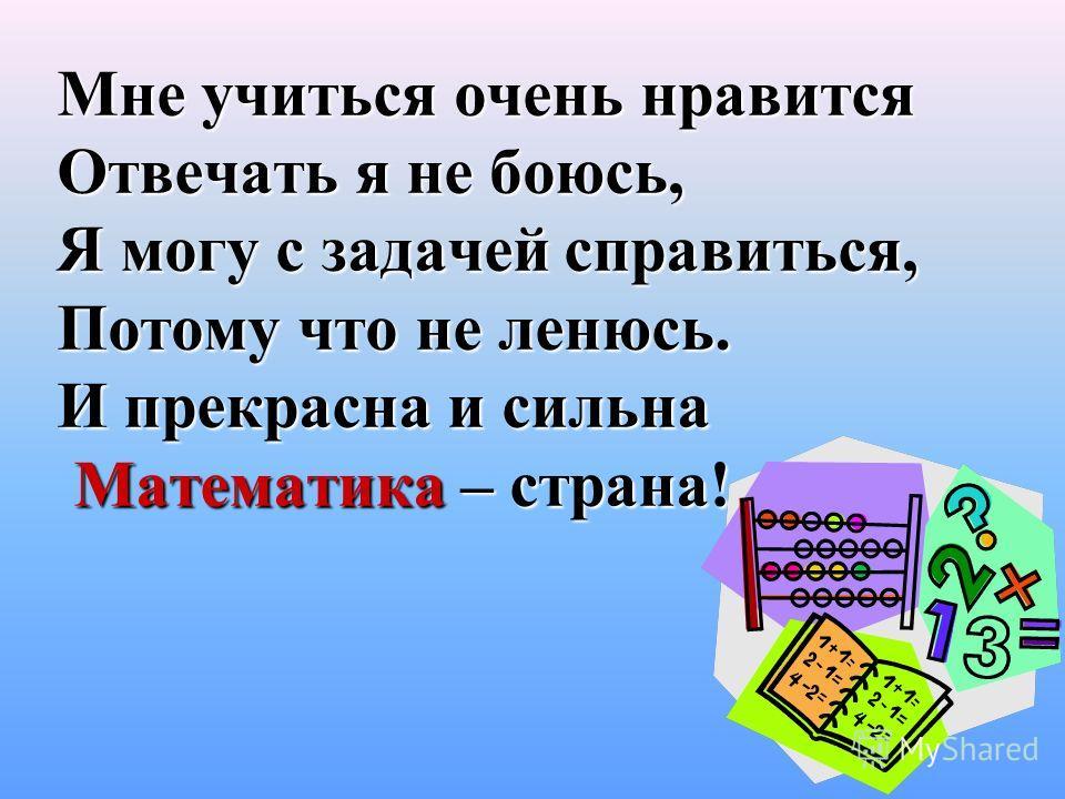 Мне учиться очень нравится Отвечать я не боюсь, Я могу с задачей справиться, Потому что не ленюсь. И прекрасна и сильна Математика – страна!
