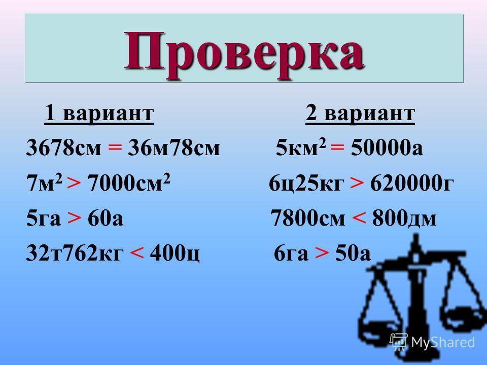 Проверка 1 вариант 2 вариант 3678см = 36м78см 5км 2 = 50000а 7м 2 > 7000см 2 6ц25кг > 620000г 5га > 60а 7800см < 800дм 32т762кг 50а