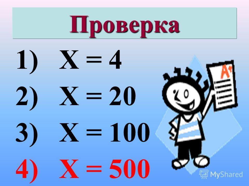 Проверка 1) Х = 4 2) Х = 20 3) Х = 100 4) Х = 500