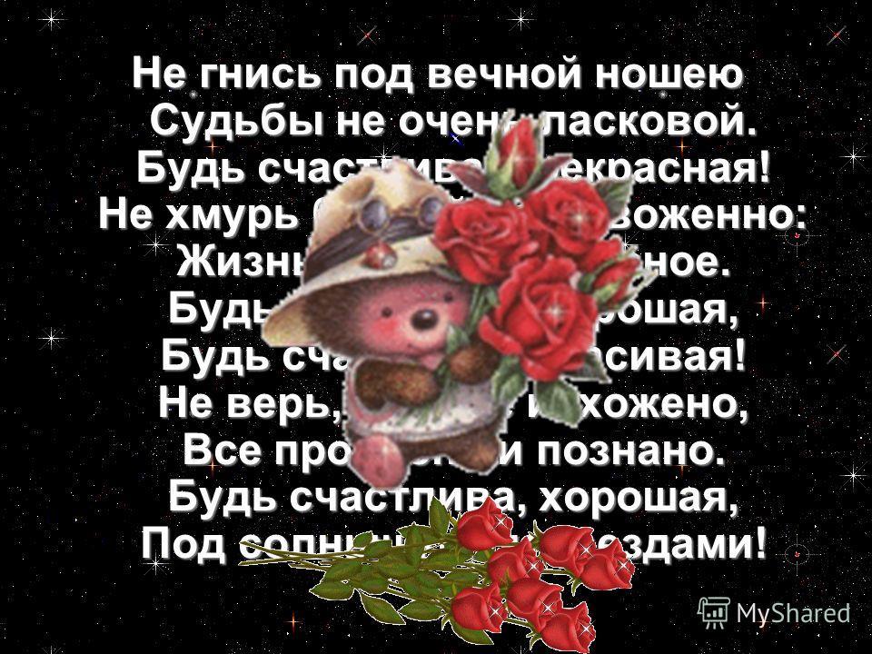 Не гнись под вечной ношею Судьбы не очень ласковой. Будь счастлива, прекрасная! Не хмурь бровей встревоженно: Жизнь - это диво дивное. Будь счастлива, хорошая, Будь счастлива, красивая! Не верь, что все исхожено, Все пройдено и познано. Будь счастлив