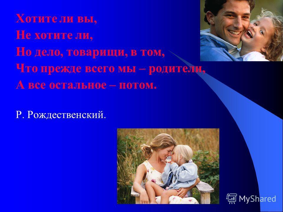 Хотите ли вы, Не хотите ли, Но дело, товарищи, в том, Что прежде всего мы – родители, А все остальное – потом. Р. Рождественский.
