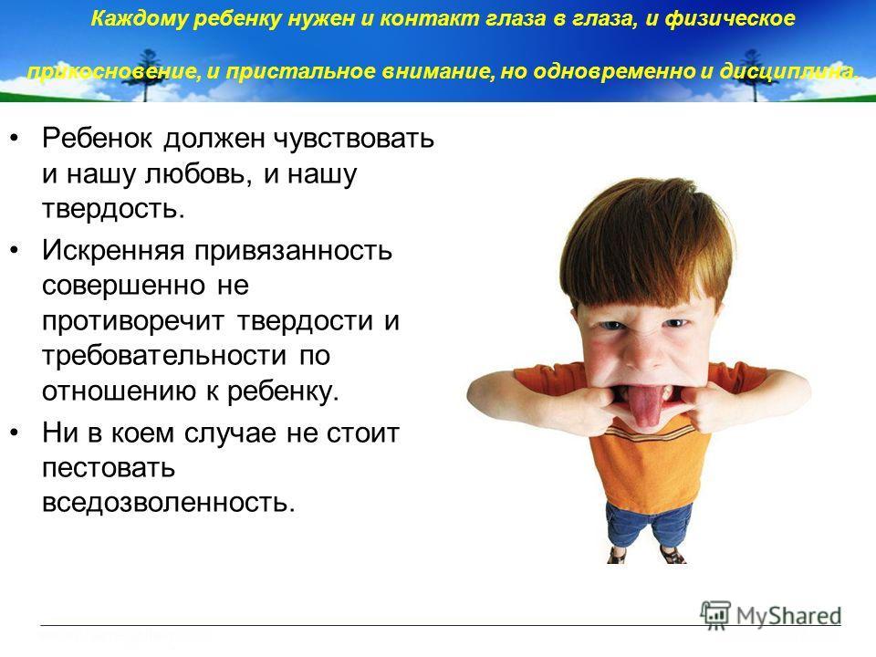 Каждому ребенку нужен и контакт глаза в глаза, и физическое прикосновение, и пристальное внимание, но одновременно и дисциплина. Ребенок должен чувствовать и нашу любовь, и нашу твердость. Искренняя привязанность совершенно не противоречит твердости