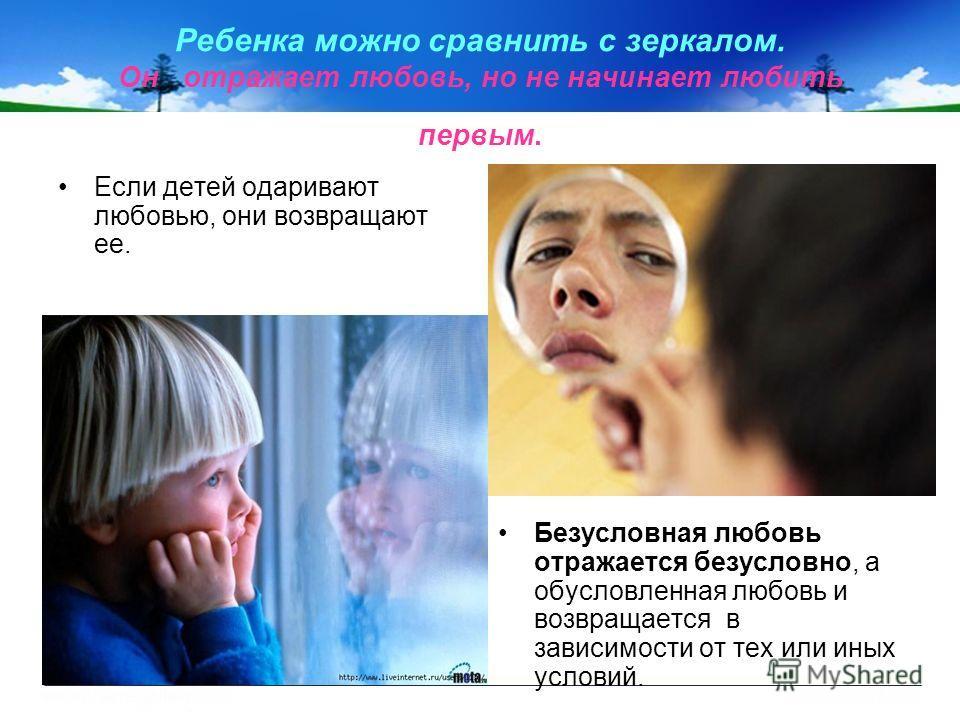 Ребенка можно сравнить с зеркалом. Он отражает любовь, но не начинает любить первым. Если детей одаривают любовью, они возвращают ее. Безусловная любовь отражается безусловно, а обусловленная любовь и возвращается в зависимости от тех или иных услови