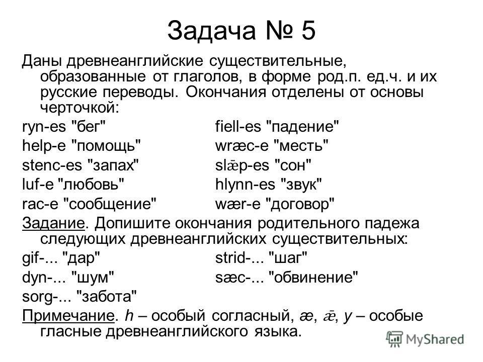 Задача 5 Даны древнеанглийские существительные, образованные от глаголов, в форме род.п. ед.ч. и их русские переводы. Окончания отделены от основы черточкой: ryn-es