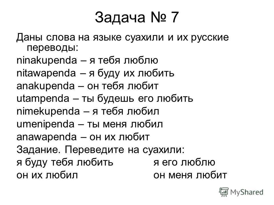 Задача 7 Даны слова на языке суахили и их русские переводы: ninakupenda – я тебя люблю nitawapenda – я буду их любить anakupenda – он тебя любит utampenda – ты будешь его любить nimekupenda – я тебя любил umenipenda – ты меня любил anawapenda – он их
