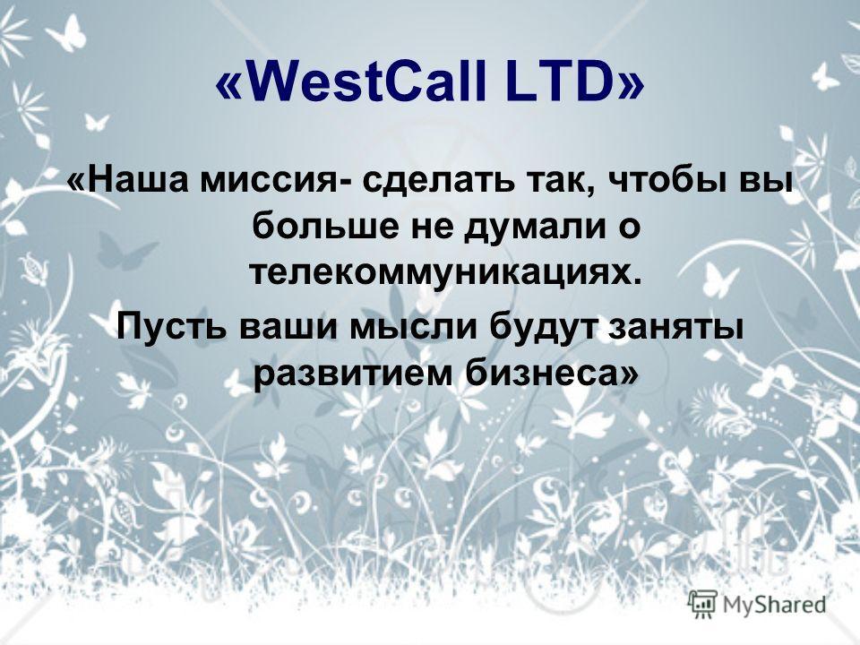 «WestCall LTD» «Наша миссия- сделать так, чтобы вы больше не думали о телекоммуникациях. Пусть ваши мысли будут заняты развитием бизнеса»