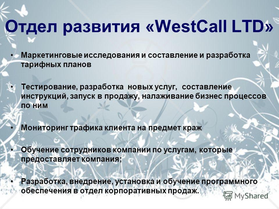 Отдел развития «WestCall LTD» Маркетинговые исследования и составление и разработка тарифных планов Тестирование, разработка новых услуг, составление инструкций, запуск в продажу, налаживание бизнес процессов по ним Мониторинг трафика клиента на пред