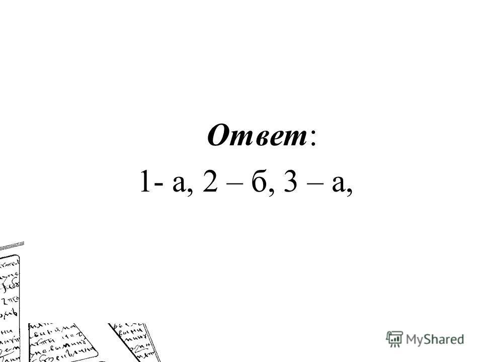 Ответ: 1- а, 2 – б, 3 – а,