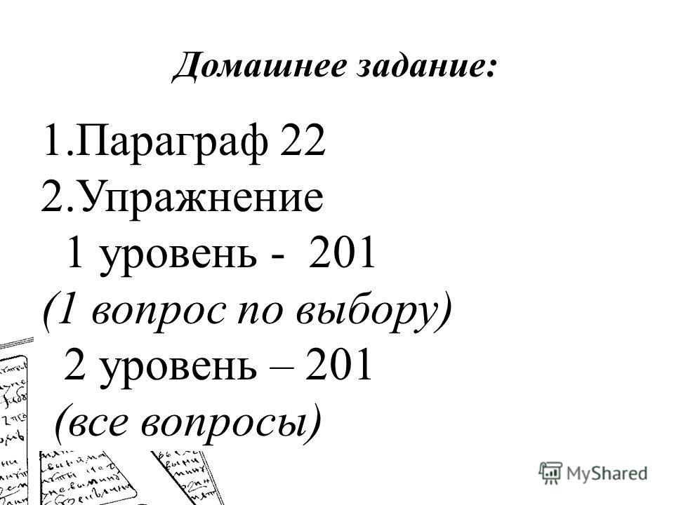 Домашнее задание: 1.Параграф 22 2.Упражнение 1 уровень - 201 (1 вопрос по выбору) 2 уровень – 201 (все вопросы)