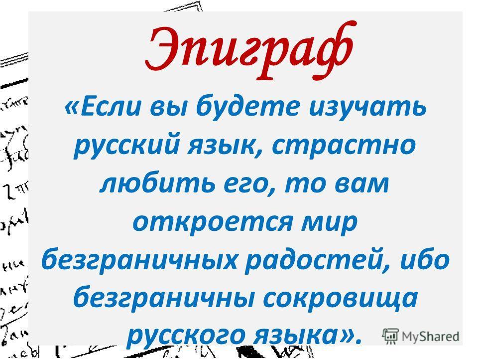 Эпиграф «Если вы будете изучать русский язык, страстно любить его, то вам откроется мир безграничных радостей, ибо безграничны сокровища русского языка».