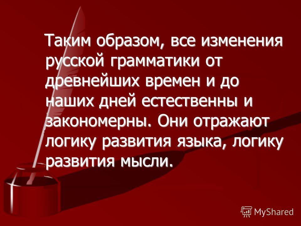 Таким образом, все изменения русской грамматики от древнейших времен и до наших дней естественны и закономерны. Они отражают логику развития языка, логику развития мысли. Таким образом, все изменения русской грамматики от древнейших времен и до наших