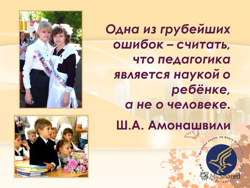 Одна из грубейших ошибок – считать, что педагогика является наукой о ребёнке, а не о человеке. Ш.А. Амонашвили