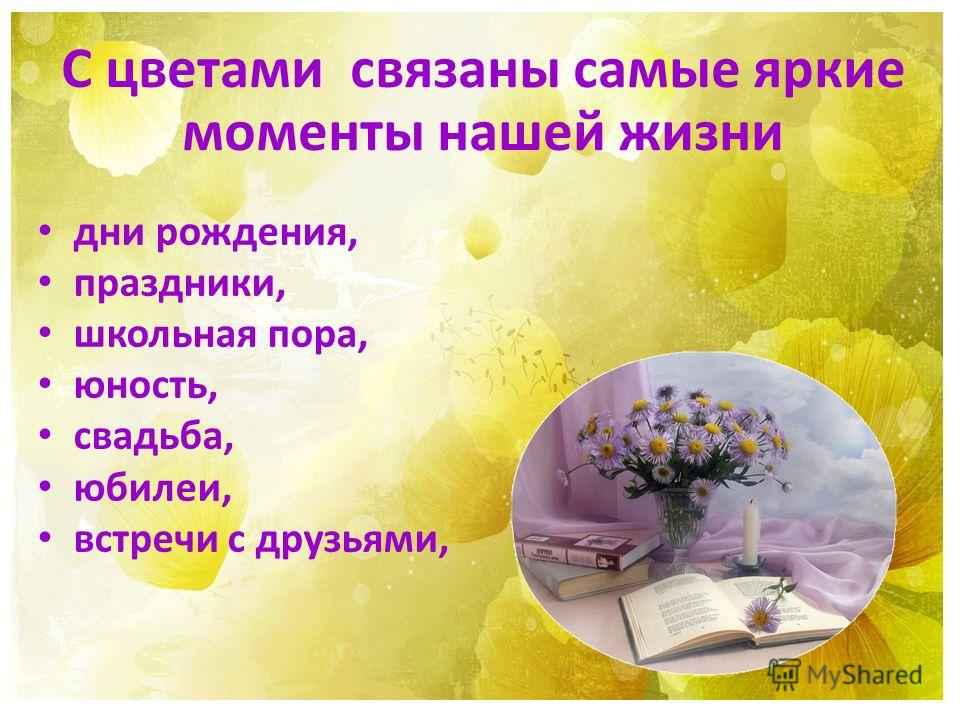 С цветами связаны самые яркие моменты нашей жизни дни рождения, праздники, школьная пора, юность, свадьба, юбилеи, встречи с друзьями,