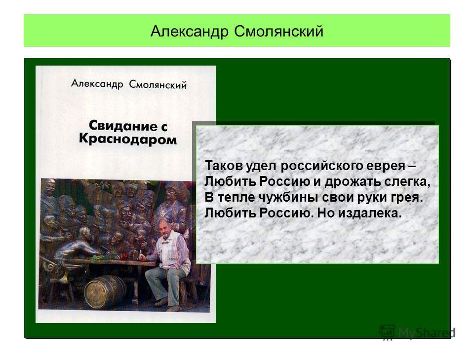 Таков удел российского еврея – Любить Россию и дрожать слегка, В тепле чужбины свои руки грея. Любить Россию. Но издалека.
