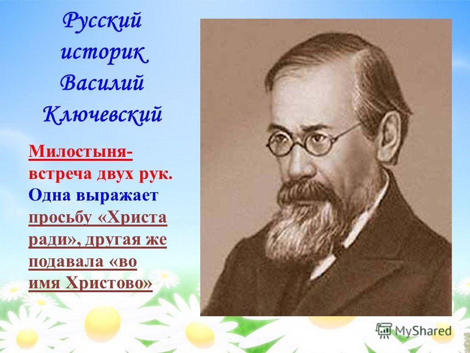 Русский историк Василий Ключевский Милостыня- встреча двух рук. Одна выражает просьбу «Христа ради», другая же подавала «во имя Христово»