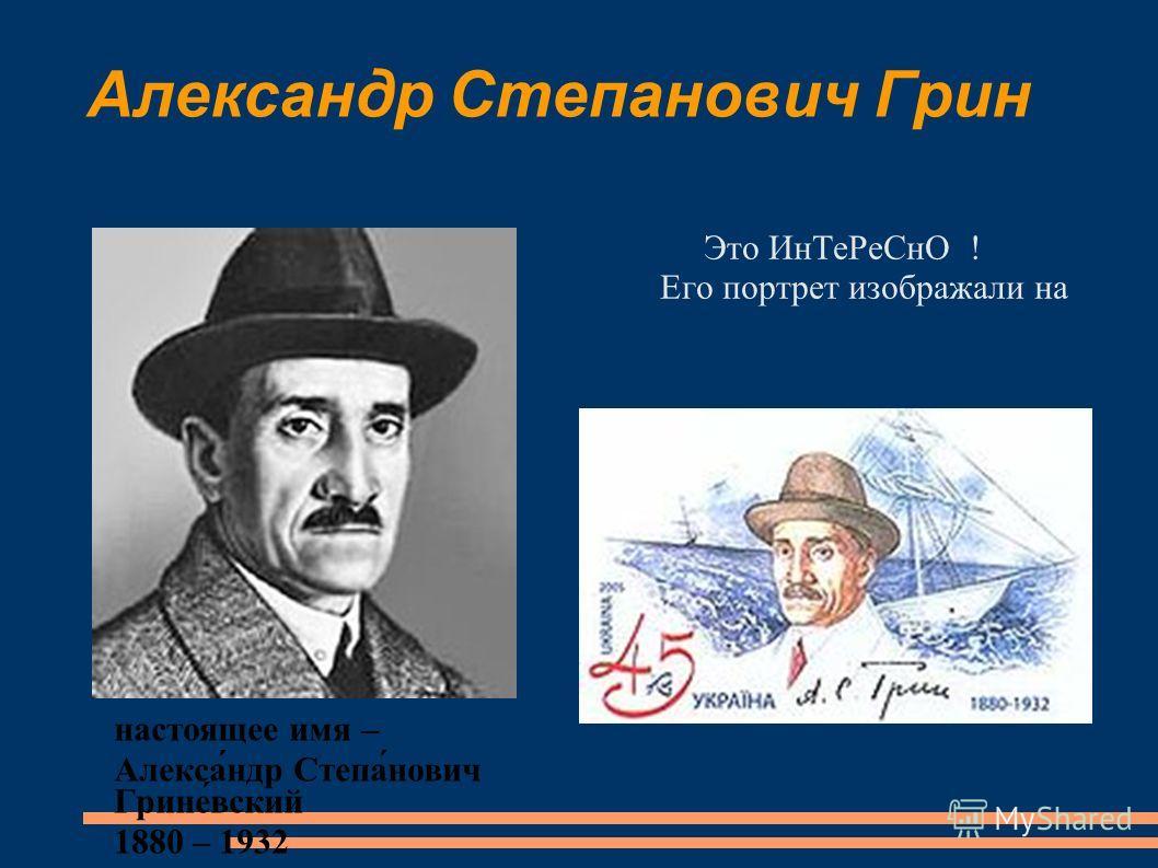 Александр Степанович Грин Это ИнТеРеСнО ! Его портрет изображали на на почтовой марке Украины! настоящее имя – Алекса́ндр Степа́нович Грине́вский 1880 – 1932