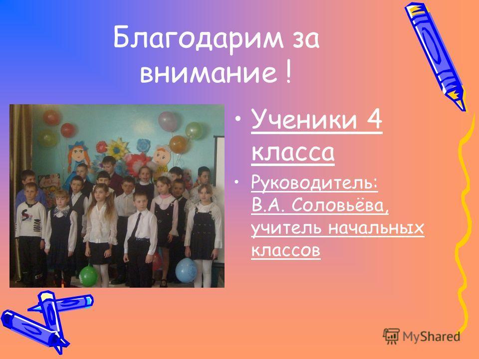 Благодарим за внимание ! Ученики 4 класса Руководитель: В.А. Соловьёва, учитель начальных классов
