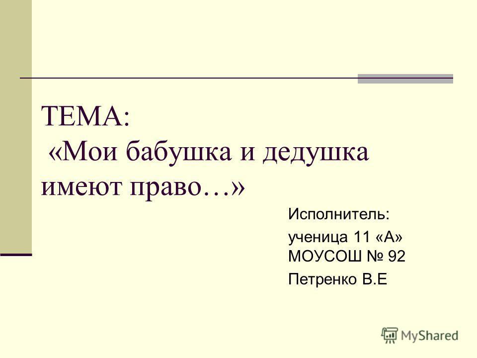 ТЕМА: «Мои бабушка и дедушка имеют право…» Исполнитель: ученица 11 «А» МОУСОШ 92 Петренко В.Е