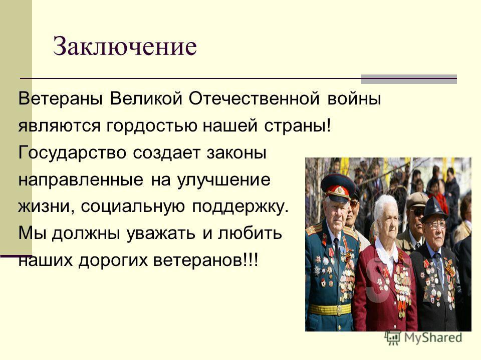 Заключение Ветераны Великой Отечественной войны являются гордостью нашей страны! Государство создает законы направленные на улучшение жизни, социальную поддержку. Мы должны уважать и любить наших дорогих ветеранов!!!