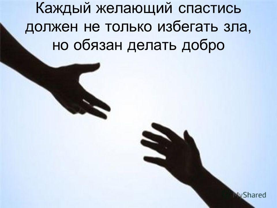 Каждый желающий спастись должен не только избегать зла, но обязан делать добро