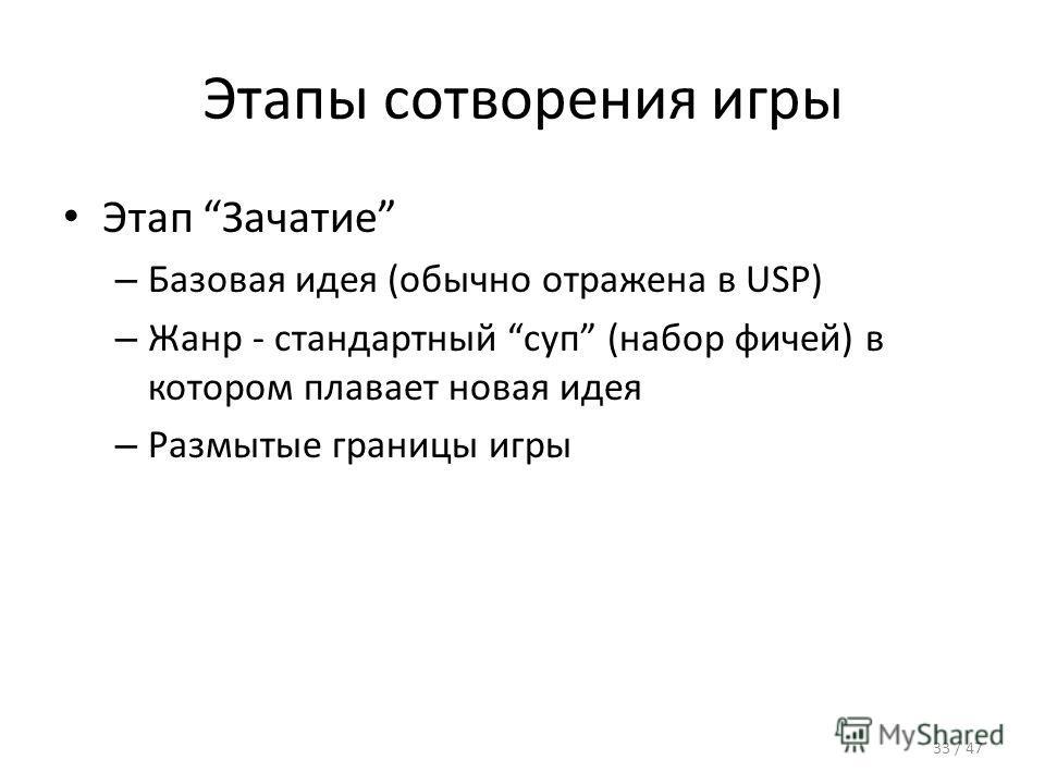 Этапы сотворения игры Этап Зачатие – Базовая идея (обычно отражена в USP) – Жанр - стандартный суп (набор фичей) в котором плавает новая идея – Размытые границы игры 33 / 47