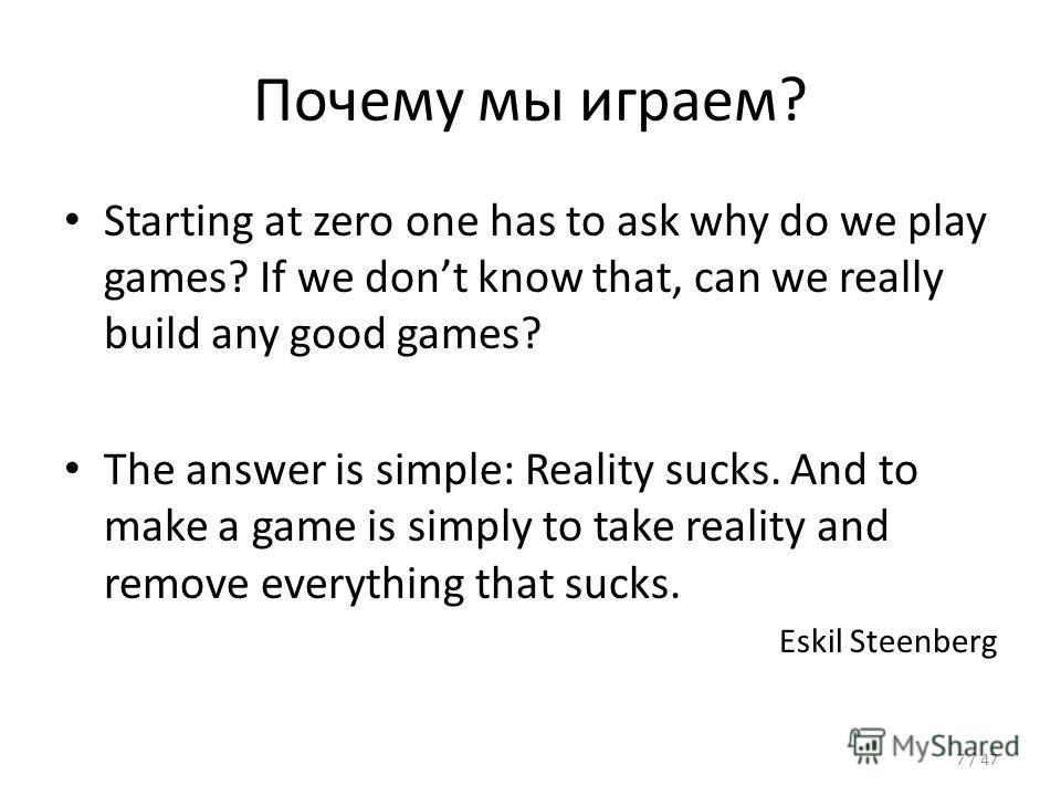 Почему мы играем? Starting at zero one has to ask why do we play games? If we dont know that, can we really build any good games? The answer is simple: Reality sucks. And to make a game is simply to take reality and remove everything that sucks. Eski