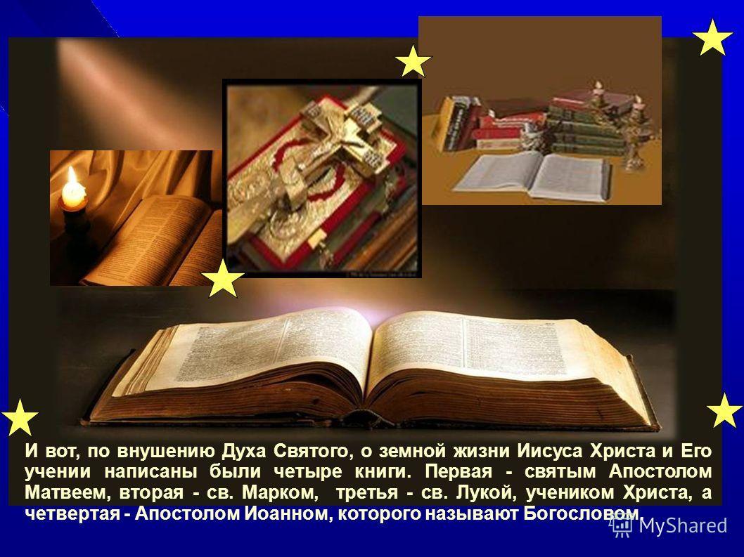 И вот, по внушению Духа Святого, о земной жизни Иисуса Христа и Его учении написаны были четыре книги. Первая - святым Апостолом Матвеем, вторая - св. Марком, третья - св. Лукой, учеником Христа, а четвертая - Апостолом Иоанном, которого называют Бог