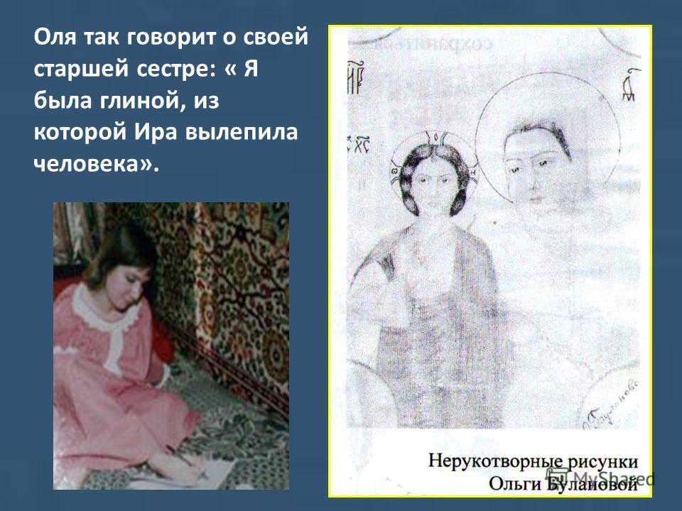 Оля так говорит о своей старшей сестре: « Я была глиной, из которой Ира вылепила человека».