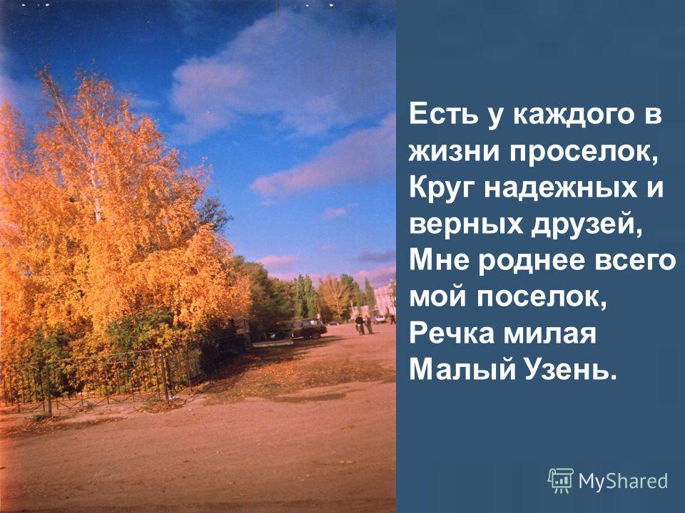 Есть у каждого в жизни проселок, Круг надежных и верных друзей, Мне роднее всего мой поселок, Речка милая Малый Узень.