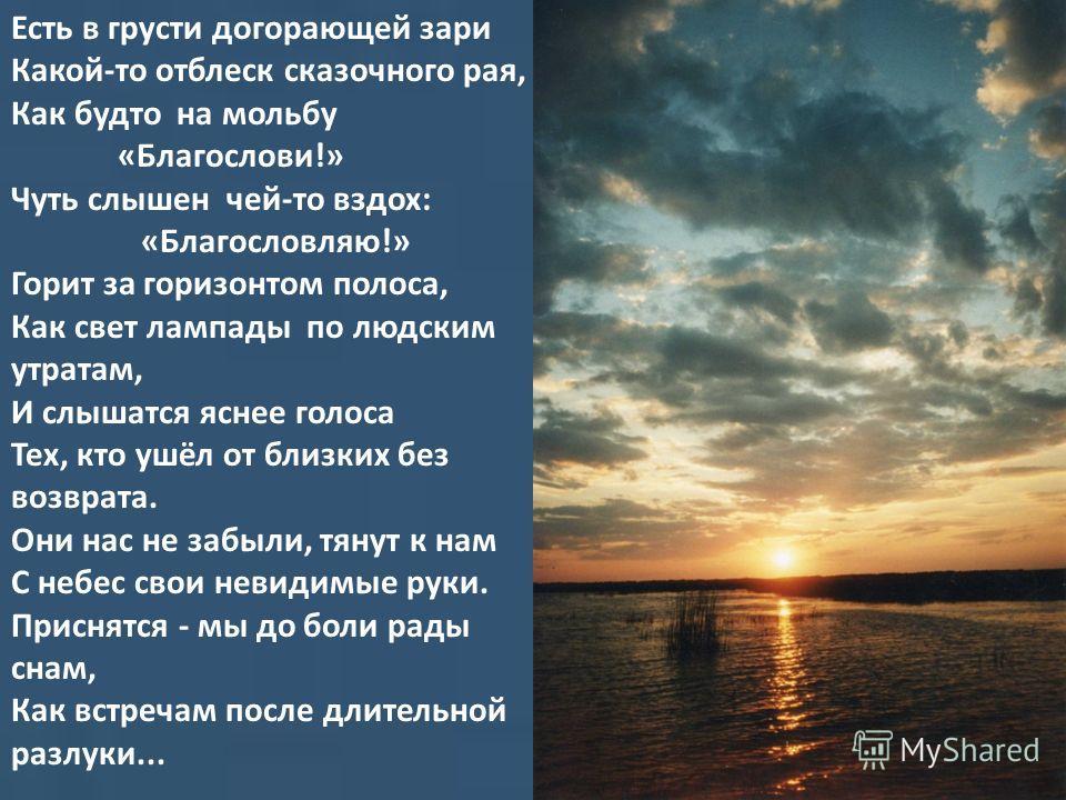 Есть в грусти догорающей зари Какой-то отблеск сказочного рая, Как будто на мольбу «Благослови!» Чуть слышен чей-то вздох: «Благословляю!» Горит за горизонтом полоса, Как свет лампады по людским утратам, И слышатся яснее голоса Тех, кто ушёл от близк