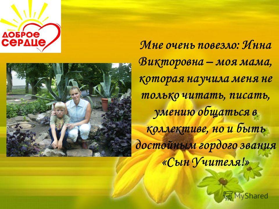 Мне очень повезло: Инна Викторовна – моя мама, которая научила меня не только читать, писать, умению общаться в коллективе, но и быть достойным гордого звания «Сын Учителя!»