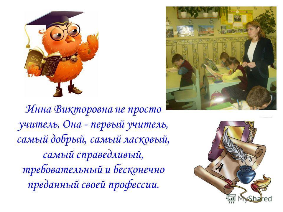 Инна Викторовна не просто учитель. Она - первый учитель, самый добрый, самый ласковый, самый справедливый, требовательный и бесконечно преданный своей профессии.
