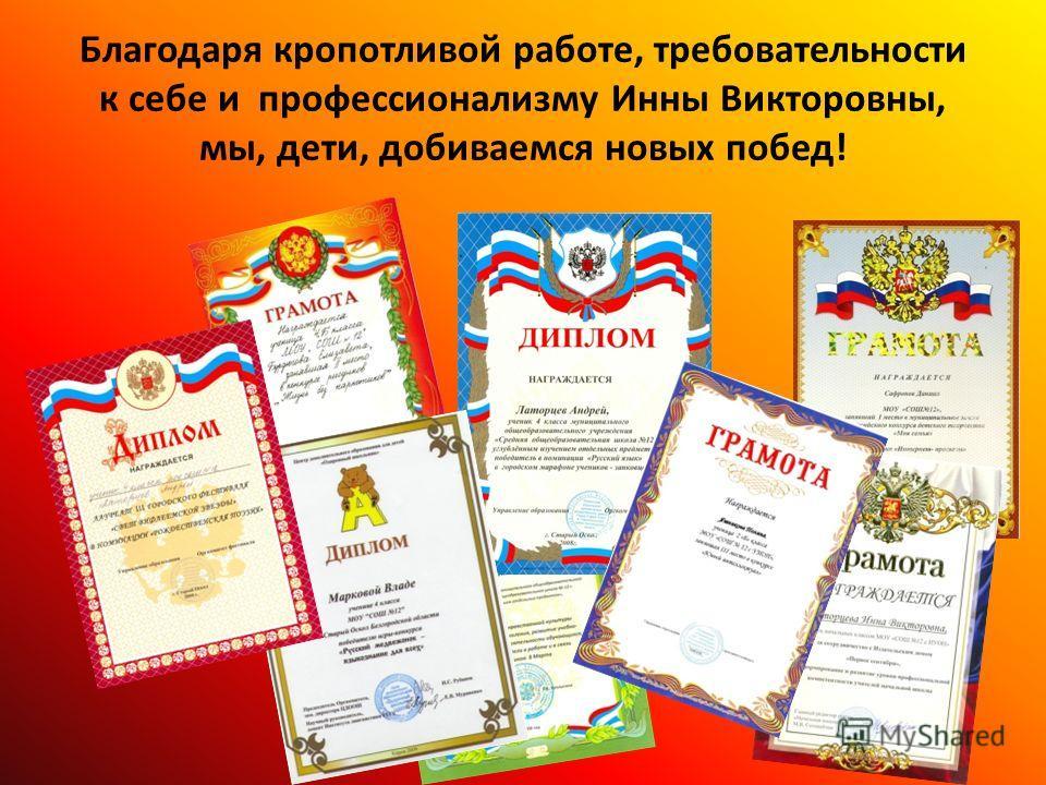 Благодаря кропотливой работе, требовательности к себе и профессионализму Инны Викторовны, мы, дети, добиваемся новых побед!