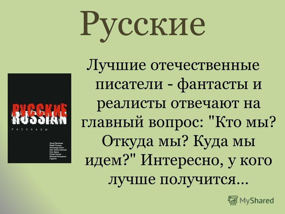 Русские Лучшие отечественные писатели - фантасты и реалисты отвечают на главный вопрос: Кто мы? Откуда мы? Куда мы идем? Интересно, у кого лучше получится…