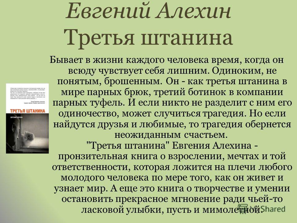 Евгений Алехин Третья штанина Бывает в жизни каждого человека время, когда он всюду чувствует себя лишним. Одиноким, не понятым, брошенным. Он - как третья штанина в мире парных брюк, третий ботинок в компании парных туфель. И если никто не разделит