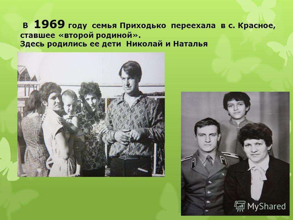В 1969 году семья Приходько переехала в с. Красное, ставшее «второй родиной». Здесь родились ее дети Николай и Наталья
