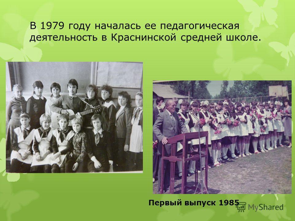 В 1979 году началась ее педагогическая деятельность в Краснинской средней школе. Первый выпуск 1985