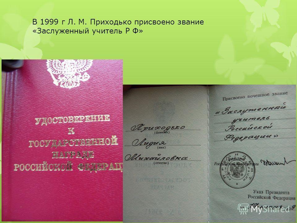 В 1999 г Л. М. Приходько присвоено звание «Заслуженный учитель Р Ф»