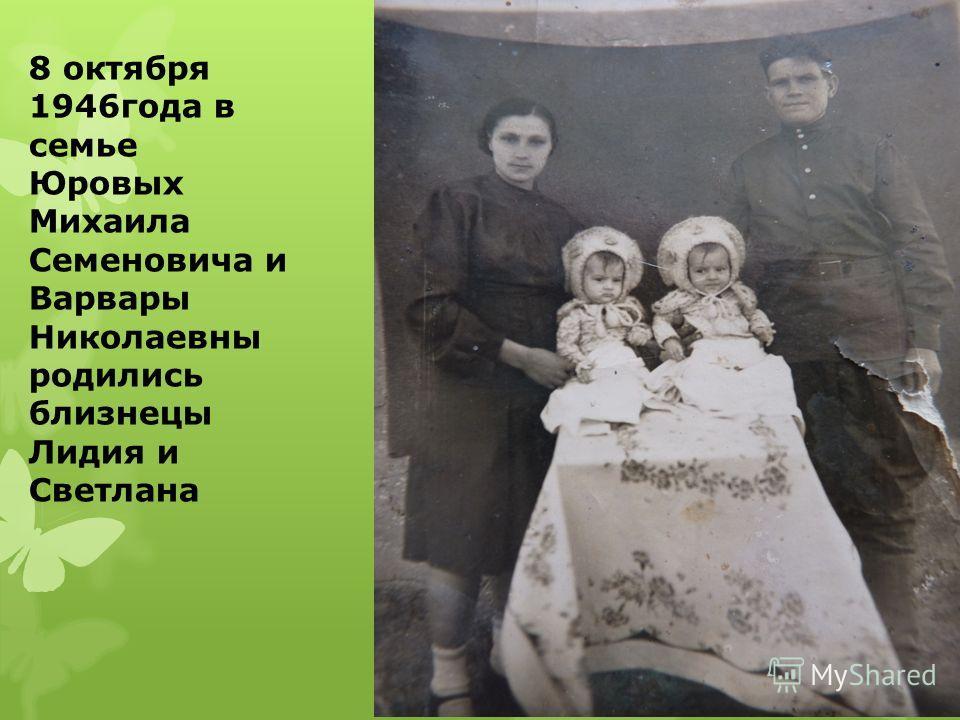 8 октября 1946года в семье Юровых Михаила Семеновича и Варвары Николаевны родились близнецы Лидия и Светлана