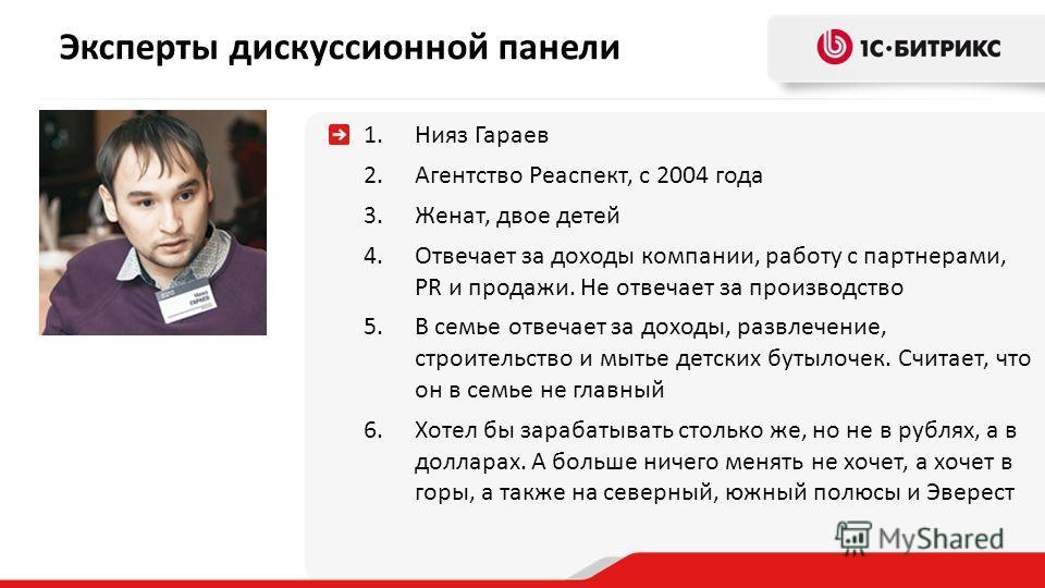 Эксперты дискуссионной панели 1.Нияз Гараев 2.Агентство Реаспект, с 2004 года 3.Женат, двое детей 4.Отвечает за доходы компании, работу с партнерами, PR и продажи. Не отвечает за производство 5.В семье отвечает за доходы, развлечение, строительство и