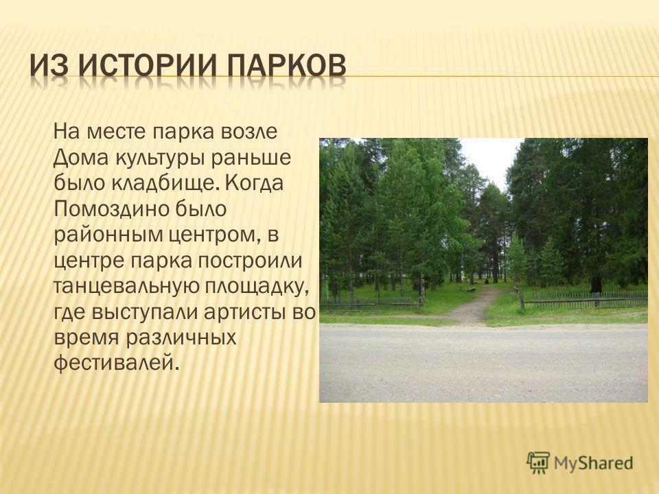 На месте парка возле Дома культуры раньше было кладбище. Когда Помоздино было районным центром, в центре парка построили танцевальную площадку, где выступали артисты во время различных фестивалей.